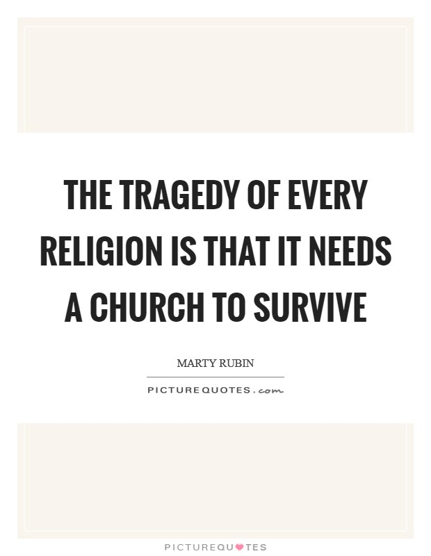 The tragedy of every religion is that it needs a church to survive Picture Quote #1