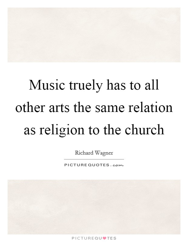 Music truely has to all other arts the same relation as religion to the church Picture Quote #1