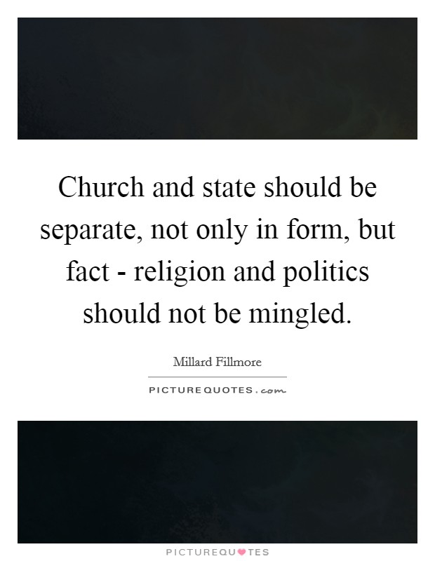 Church and state should be separate, not only in form, but fact - religion and politics should not be mingled Picture Quote #1