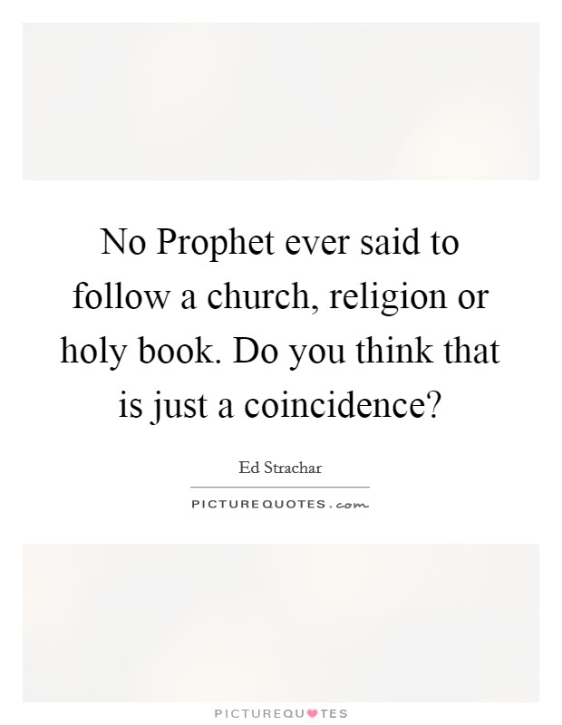 No Prophet ever said to follow a church, religion or holy book. Do you think that is just a coincidence? Picture Quote #1