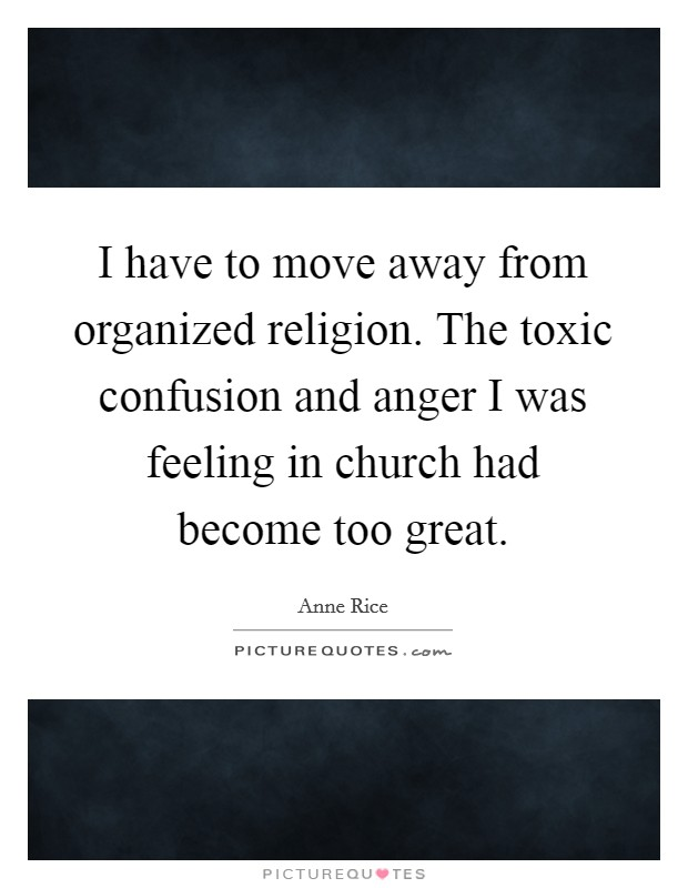 I have to move away from organized religion. The toxic confusion and anger I was feeling in church had become too great Picture Quote #1