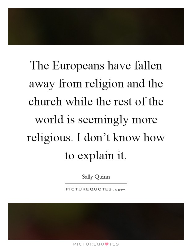 The Europeans have fallen away from religion and the church while the rest of the world is seemingly more religious. I don't know how to explain it Picture Quote #1