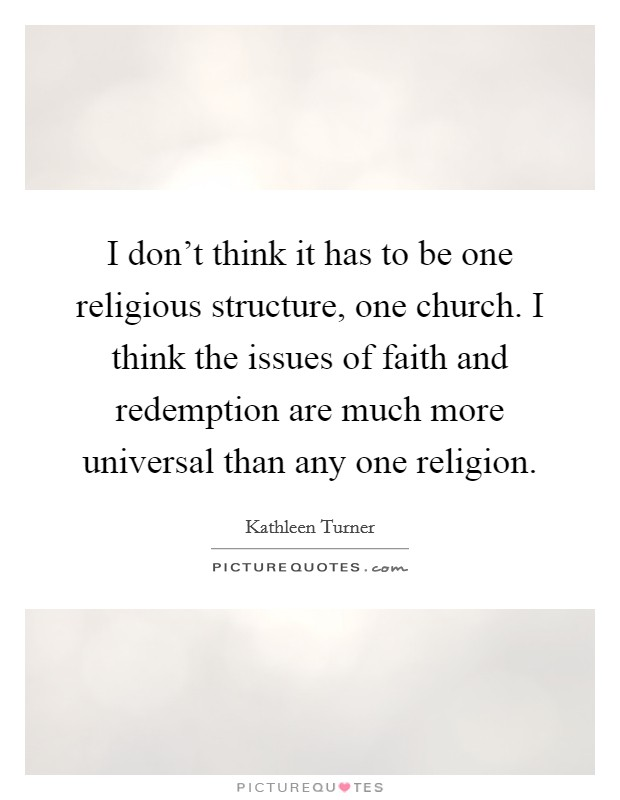 I don't think it has to be one religious structure, one church. I think the issues of faith and redemption are much more universal than any one religion Picture Quote #1