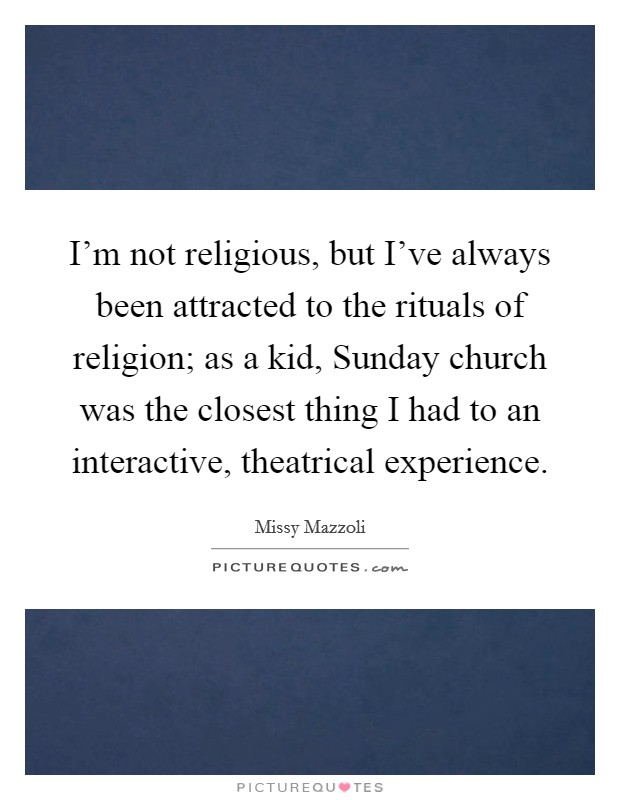 I'm not religious, but I've always been attracted to the rituals of religion; as a kid, Sunday church was the closest thing I had to an interactive, theatrical experience Picture Quote #1