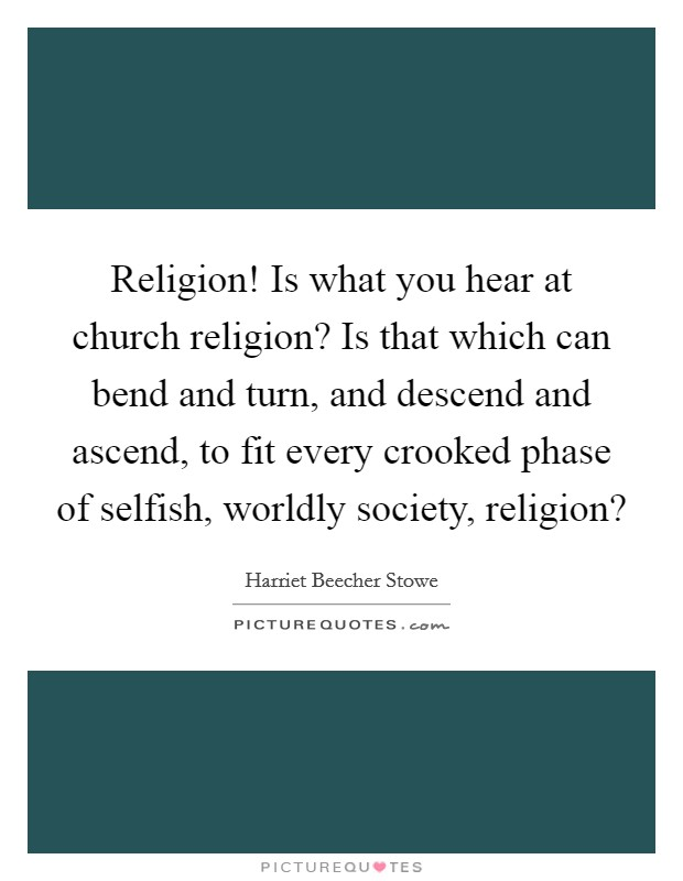 Religion! Is what you hear at church religion? Is that which can bend and turn, and descend and ascend, to fit every crooked phase of selfish, worldly society, religion? Picture Quote #1