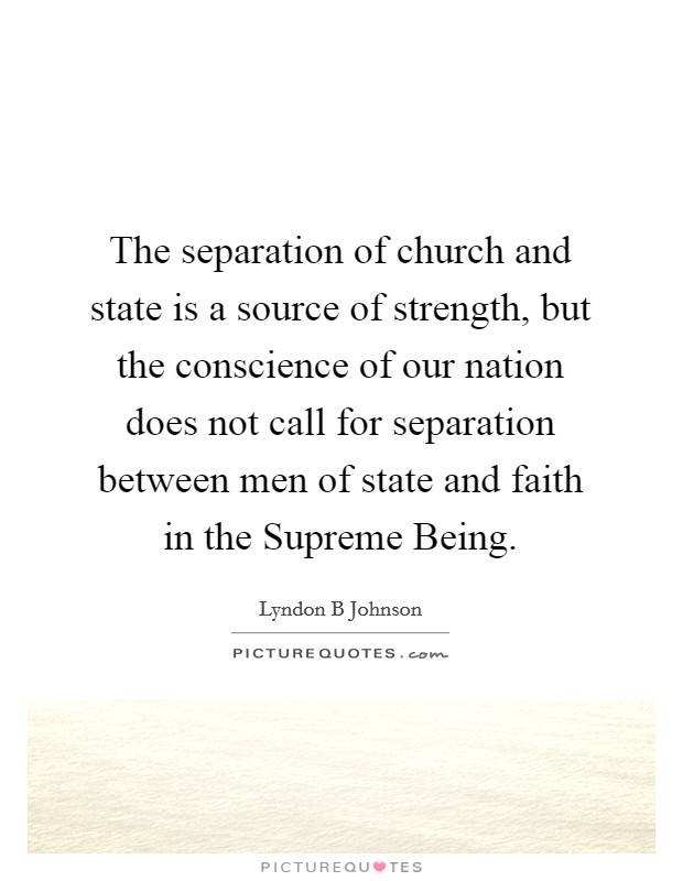 The separation of church and state is a source of strength, but the conscience of our nation does not call for separation between men of state and faith in the Supreme Being Picture Quote #1