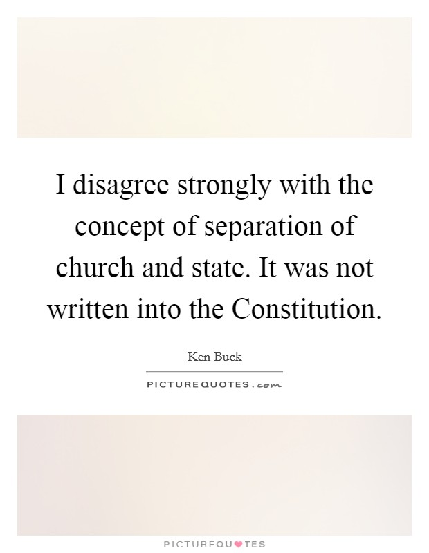 I disagree strongly with the concept of separation of church and state. It was not written into the Constitution Picture Quote #1