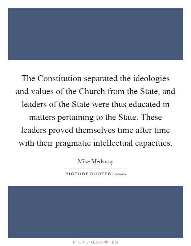 The Constitution separated the ideologies and values of the Church from the State, and leaders of the State were thus educated in matters pertaining to the State. These leaders proved themselves time after time with their pragmatic intellectual capacities Picture Quote #1