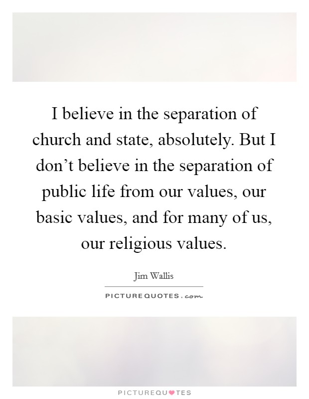 I believe in the separation of church and state, absolutely. But I don't believe in the separation of public life from our values, our basic values, and for many of us, our religious values Picture Quote #1