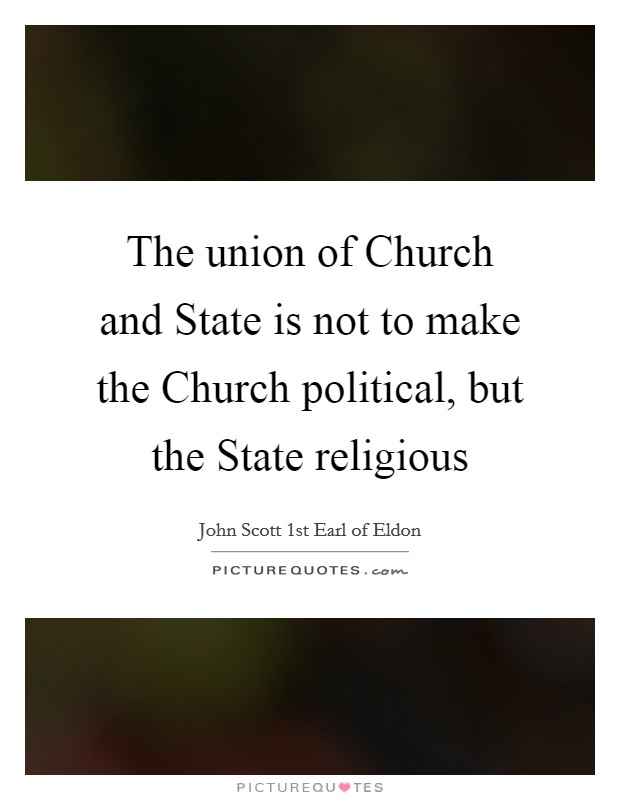 The union of Church and State is not to make the Church political, but the State religious Picture Quote #1