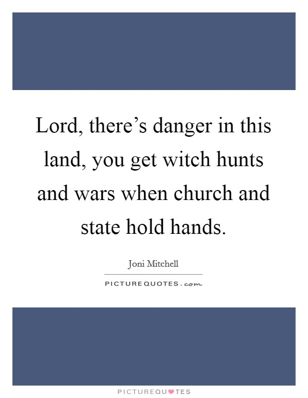 Lord, there's danger in this land, you get witch hunts and wars when church and state hold hands Picture Quote #1