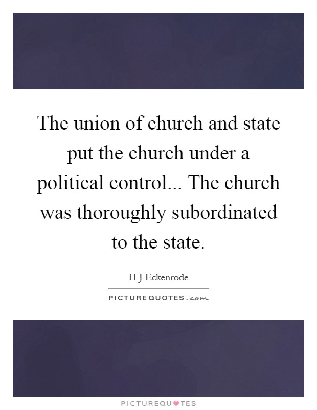 The union of church and state put the church under a political control... The church was thoroughly subordinated to the state Picture Quote #1