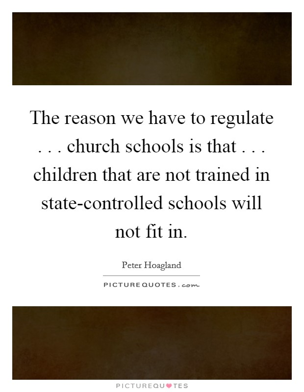 The reason we have to regulate . . . church schools is that . . . children that are not trained in state-controlled schools will not fit in Picture Quote #1