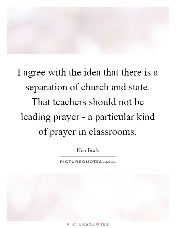 I agree with the idea that there is a separation of church and state. That teachers should not be leading prayer - a particular kind of prayer in classrooms Picture Quote #1