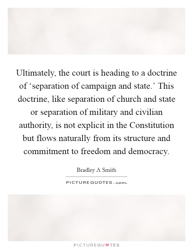 Ultimately, the court is heading to a doctrine of 'separation of campaign and state.' This doctrine, like separation of church and state or separation of military and civilian authority, is not explicit in the Constitution but flows naturally from its structure and commitment to freedom and democracy Picture Quote #1