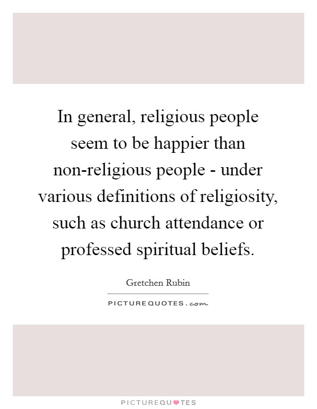 In general, religious people seem to be happier than non-religious people - under various definitions of religiosity, such as church attendance or professed spiritual beliefs Picture Quote #1