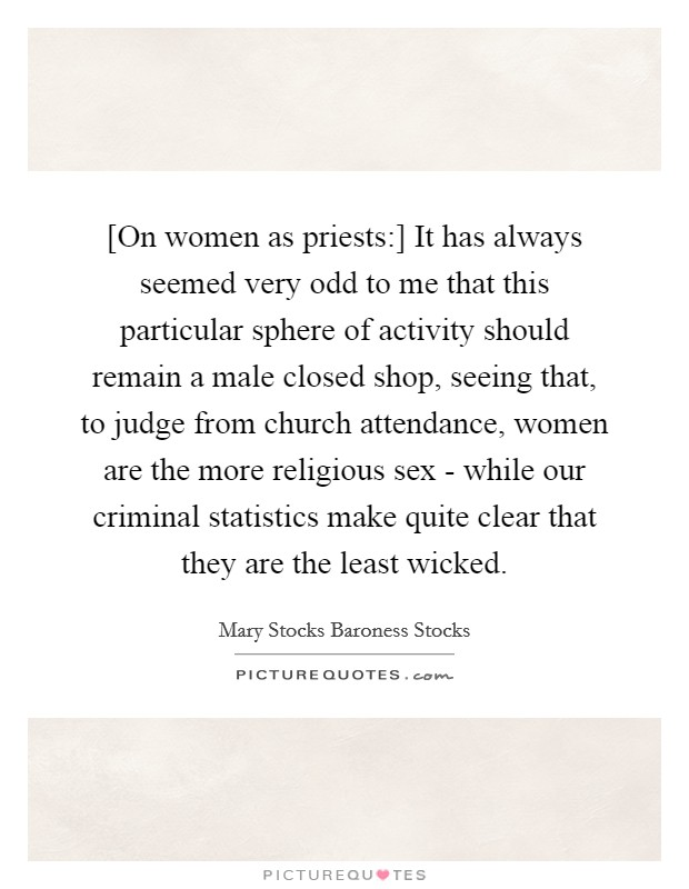 [On women as priests:] It has always seemed very odd to me that this particular sphere of activity should remain a male closed shop, seeing that, to judge from church attendance, women are the more religious sex - while our criminal statistics make quite clear that they are the least wicked Picture Quote #1