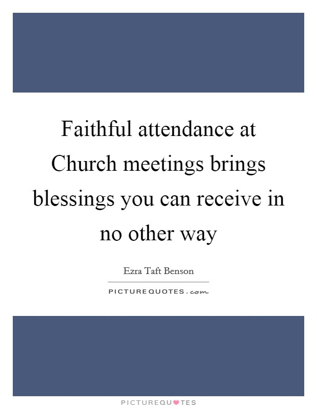 Faithful attendance at Church meetings brings blessings you can receive in no other way Picture Quote #1