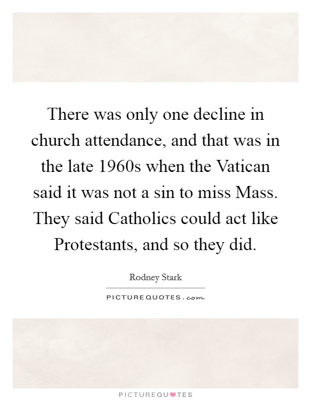 There was only one decline in church attendance, and that was in the late 1960s when the Vatican said it was not a sin to miss Mass. They said Catholics could act like Protestants, and so they did Picture Quote #1