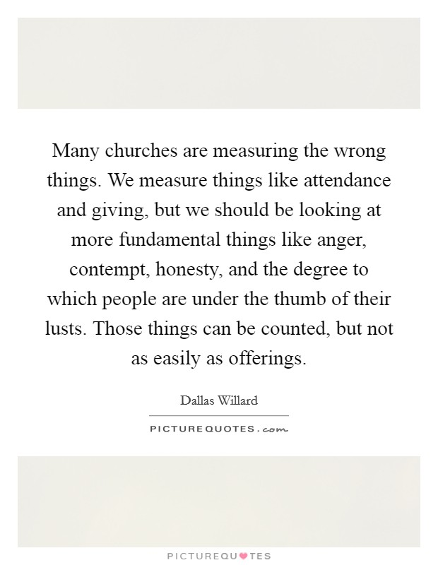 Many churches are measuring the wrong things. We measure things like attendance and giving, but we should be looking at more fundamental things like anger, contempt, honesty, and the degree to which people are under the thumb of their lusts. Those things can be counted, but not as easily as offerings Picture Quote #1