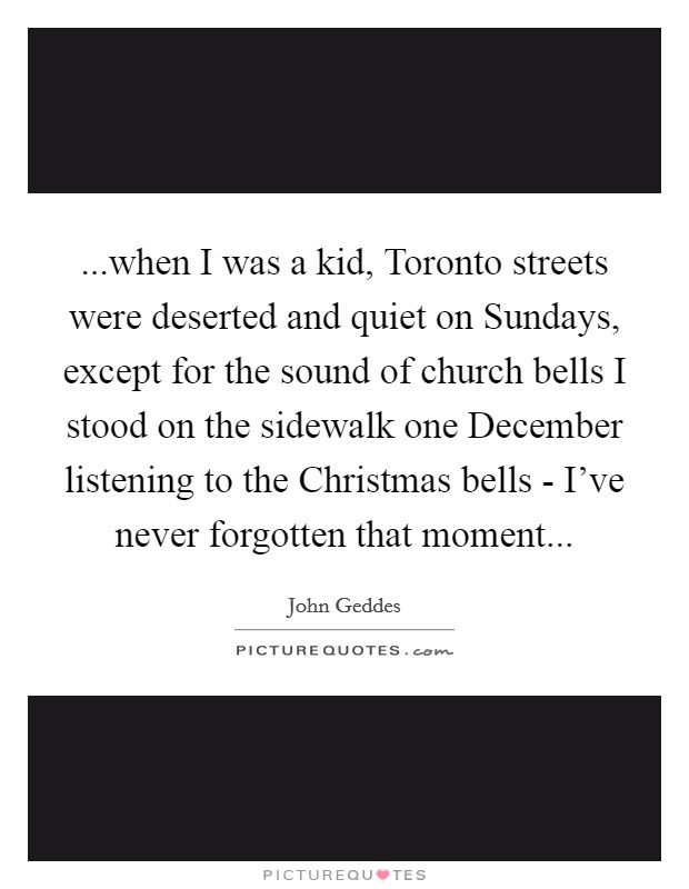...when I was a kid, Toronto streets were deserted and quiet on Sundays, except for the sound of church bells I stood on the sidewalk one December listening to the Christmas bells - I've never forgotten that moment Picture Quote #1