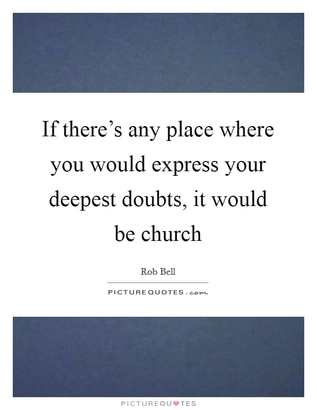 If there's any place where you would express your deepest doubts, it would be church Picture Quote #1