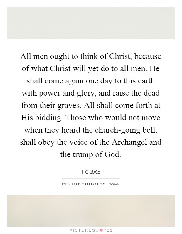 All men ought to think of Christ, because of what Christ will yet do to all men. He shall come again one day to this earth with power and glory, and raise the dead from their graves. All shall come forth at His bidding. Those who would not move when they heard the church-going bell, shall obey the voice of the Archangel and the trump of God Picture Quote #1