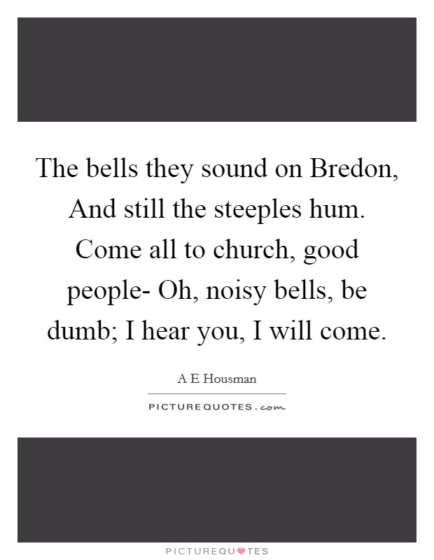 The bells they sound on Bredon, And still the steeples hum. Come all to church, good people- Oh, noisy bells, be dumb; I hear you, I will come Picture Quote #1