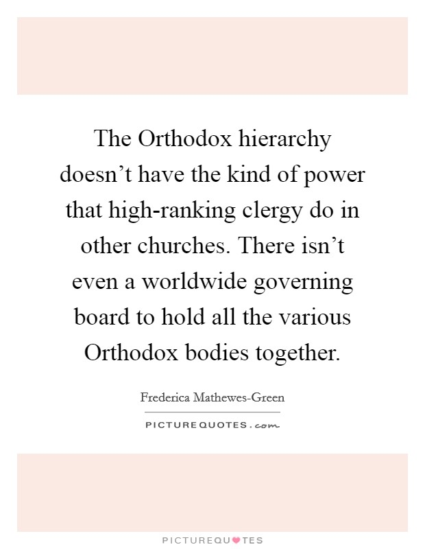 The Orthodox hierarchy doesn't have the kind of power that high-ranking clergy do in other churches. There isn't even a worldwide governing board to hold all the various Orthodox bodies together Picture Quote #1