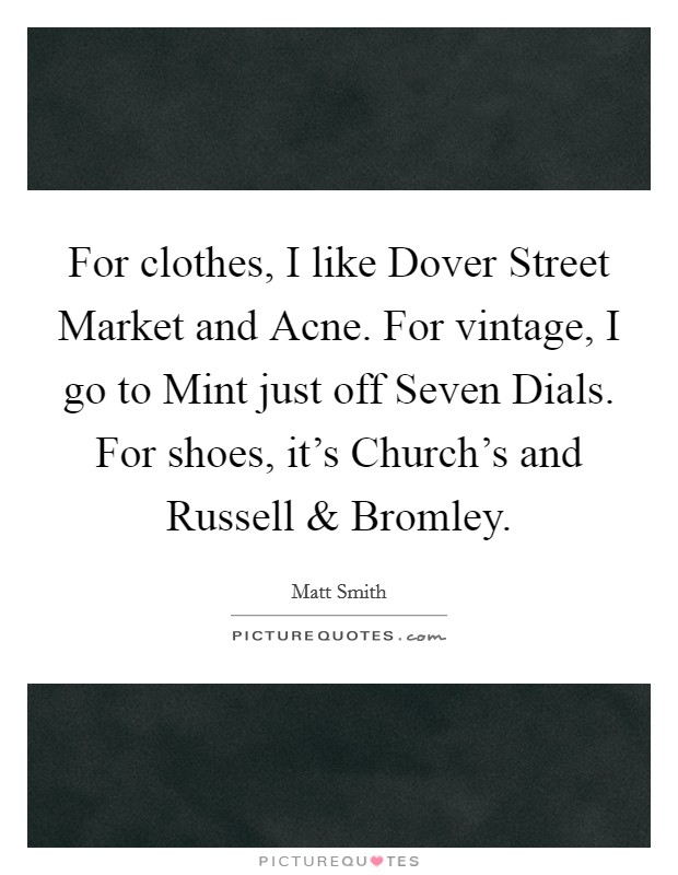 For clothes, I like Dover Street Market and Acne. For vintage, I go to Mint just off Seven Dials. For shoes, it's Church's and Russell and Bromley Picture Quote #1