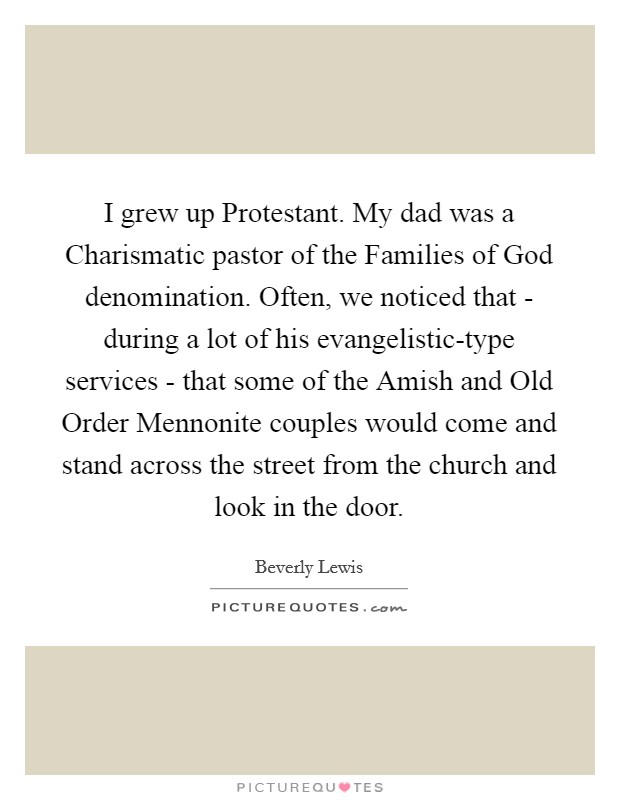 I grew up Protestant. My dad was a Charismatic pastor of the Families of God denomination. Often, we noticed that - during a lot of his evangelistic-type services - that some of the Amish and Old Order Mennonite couples would come and stand across the street from the church and look in the door Picture Quote #1