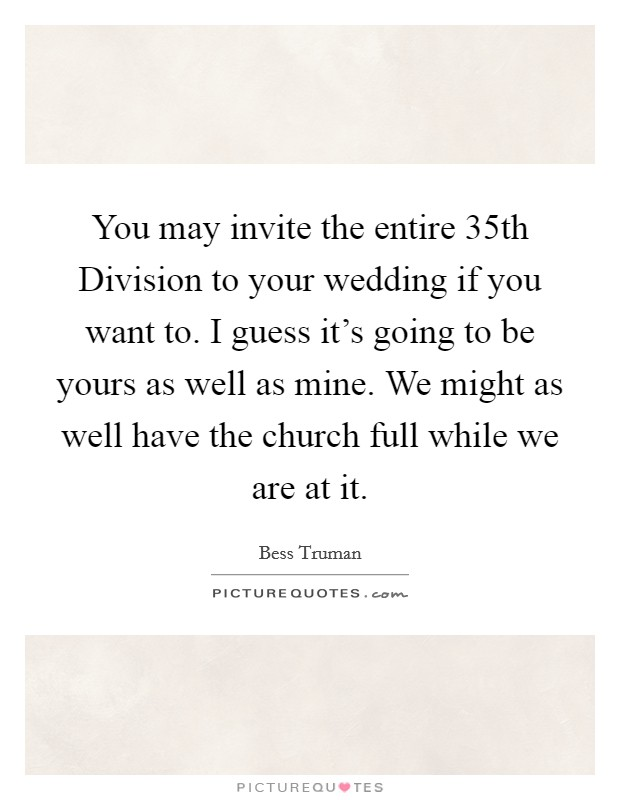 You may invite the entire 35th Division to your wedding if you want to. I guess it's going to be yours as well as mine. We might as well have the church full while we are at it Picture Quote #1