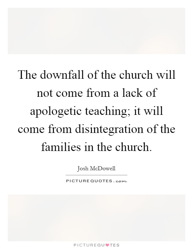 The downfall of the church will not come from a lack of apologetic teaching; it will come from disintegration of the families in the church Picture Quote #1