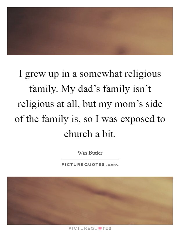 I grew up in a somewhat religious family. My dad's family isn't religious at all, but my mom's side of the family is, so I was exposed to church a bit Picture Quote #1