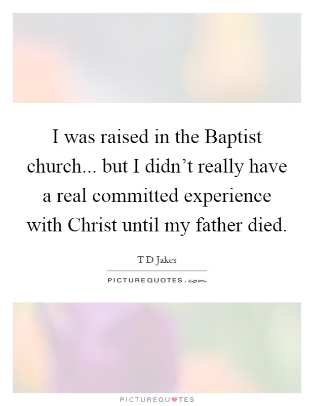 I was raised in the Baptist church... but I didn't really have a real committed experience with Christ until my father died Picture Quote #1