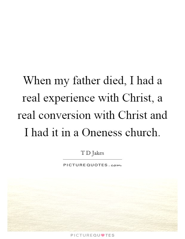 When my father died, I had a real experience with Christ, a real conversion with Christ and I had it in a Oneness church Picture Quote #1