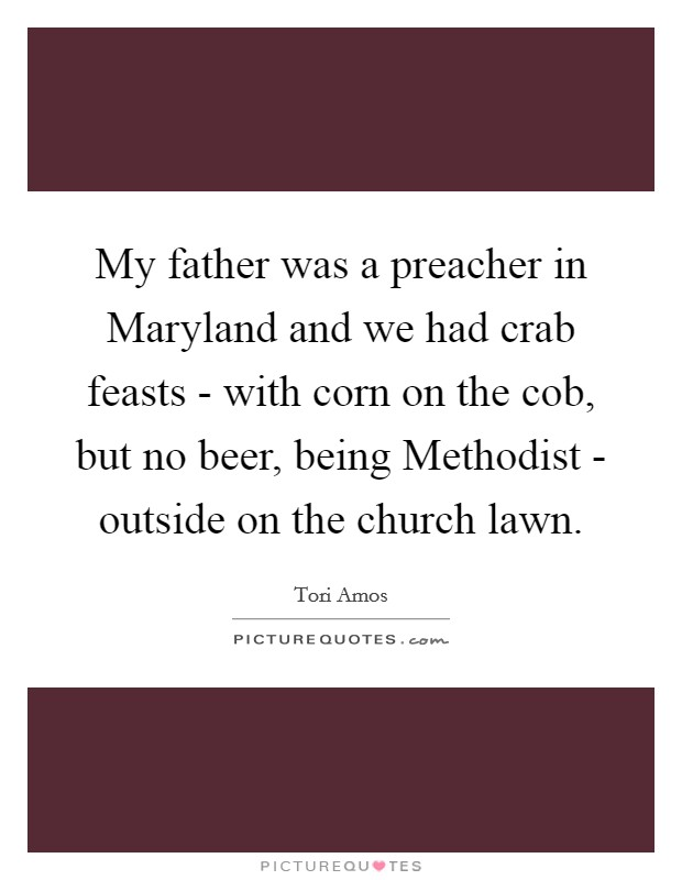 My father was a preacher in Maryland and we had crab feasts - with corn on the cob, but no beer, being Methodist - outside on the church lawn Picture Quote #1