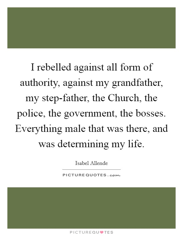 I rebelled against all form of authority, against my grandfather, my step-father, the Church, the police, the government, the bosses. Everything male that was there, and was determining my life Picture Quote #1