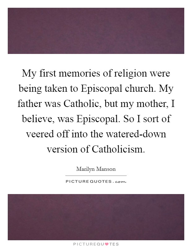My first memories of religion were being taken to Episcopal church. My father was Catholic, but my mother, I believe, was Episcopal. So I sort of veered off into the watered-down version of Catholicism Picture Quote #1