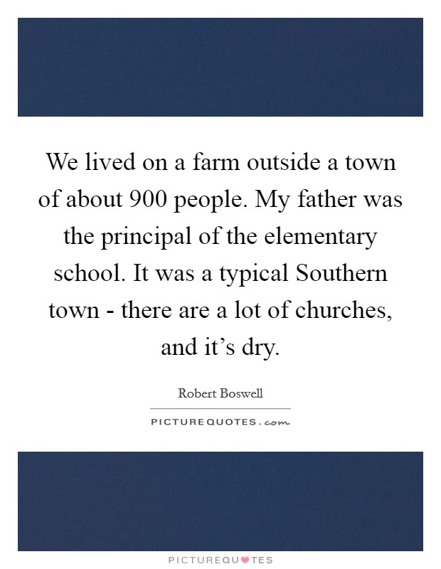 We lived on a farm outside a town of about 900 people. My father was the principal of the elementary school. It was a typical Southern town - there are a lot of churches, and it's dry Picture Quote #1