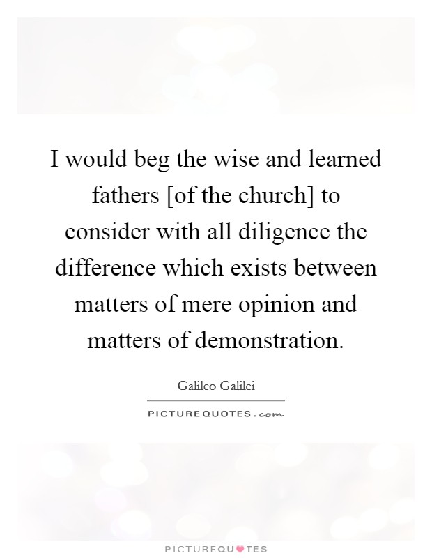 I would beg the wise and learned fathers [of the church] to consider with all diligence the difference which exists between matters of mere opinion and matters of demonstration Picture Quote #1