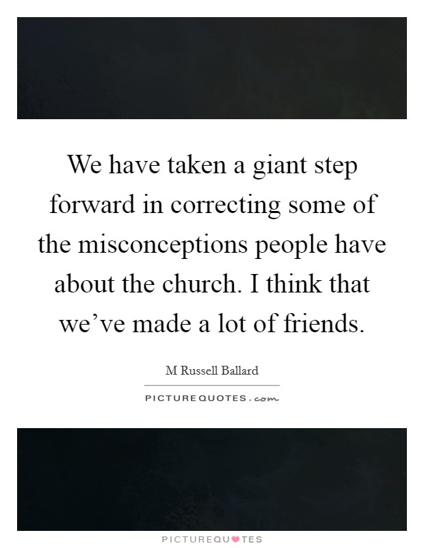 We have taken a giant step forward in correcting some of the misconceptions people have about the church. I think that we've made a lot of friends Picture Quote #1