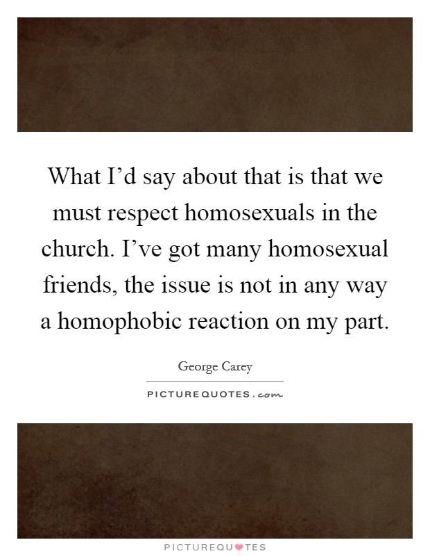 What I'd say about that is that we must respect homosexuals in the church. I've got many homosexual friends, the issue is not in any way a homophobic reaction on my part Picture Quote #1