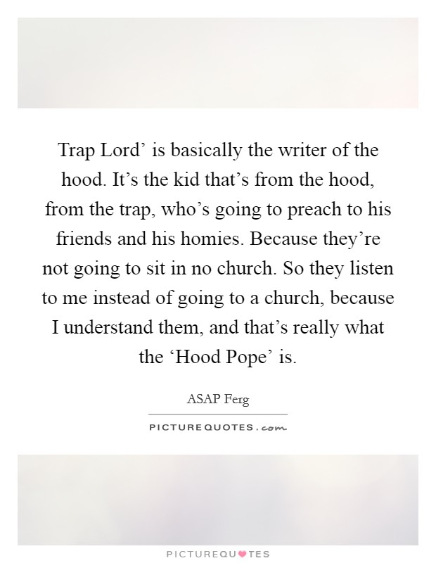 Trap Lord' is basically the writer of the hood. It's the kid that's from the hood, from the trap, who's going to preach to his friends and his homies. Because they're not going to sit in no church. So they listen to me instead of going to a church, because I understand them, and that's really what the 'Hood Pope' is Picture Quote #1