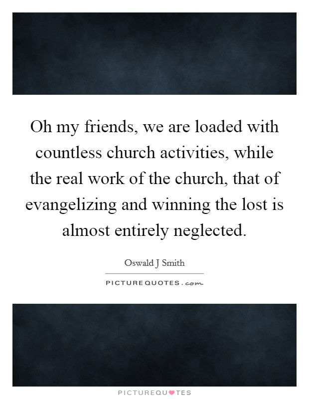 Oh my friends, we are loaded with countless church activities, while the real work of the church, that of evangelizing and winning the lost is almost entirely neglected Picture Quote #1