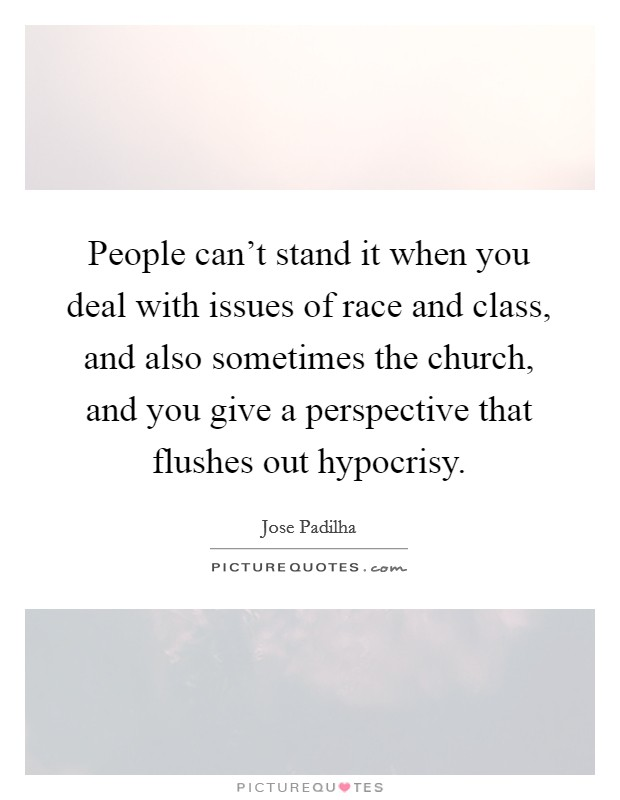 People can't stand it when you deal with issues of race and class, and also sometimes the church, and you give a perspective that flushes out hypocrisy Picture Quote #1