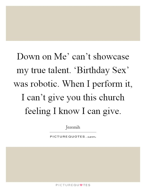 Down on Me' can't showcase my true talent. 'Birthday Sex' was robotic. When I perform it, I can't give you this church feeling I know I can give Picture Quote #1