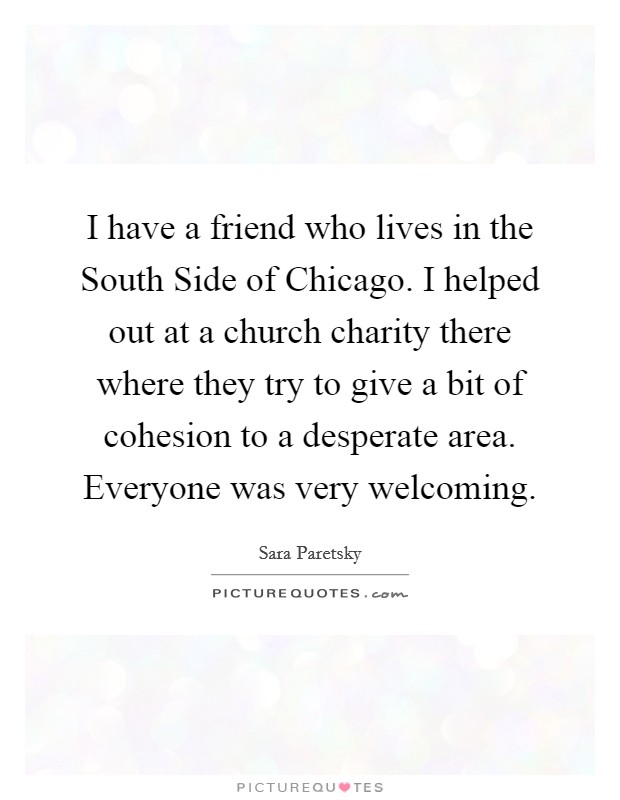 I have a friend who lives in the South Side of Chicago. I helped out at a church charity there where they try to give a bit of cohesion to a desperate area. Everyone was very welcoming Picture Quote #1