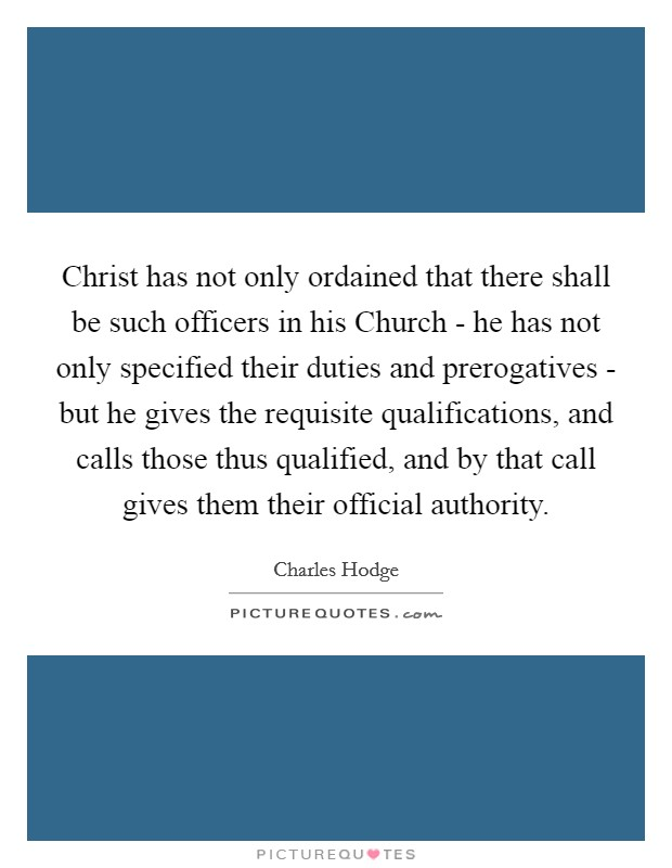 Christ has not only ordained that there shall be such officers in his Church - he has not only specified their duties and prerogatives - but he gives the requisite qualifications, and calls those thus qualified, and by that call gives them their official authority Picture Quote #1