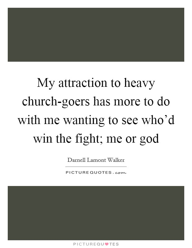 My attraction to heavy church-goers has more to do with me wanting to see who'd win the fight; me or god Picture Quote #1